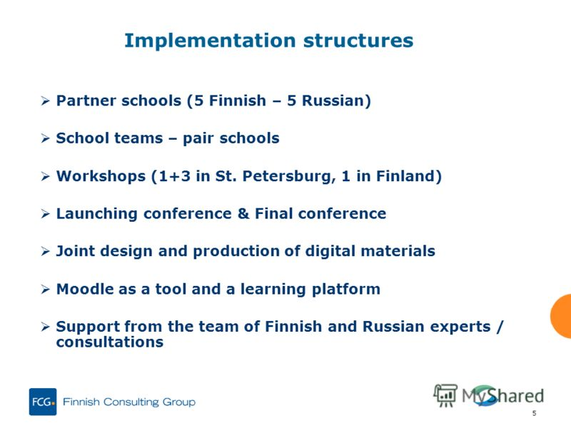 5 Implementation structures Partner schools (5 Finnish – 5 Russian) School teams – pair schools Workshops (1+3 in St. Petersburg, 1 in Finland) Launching conference & Final conference Joint design and production of digital materials Moodle as a tool