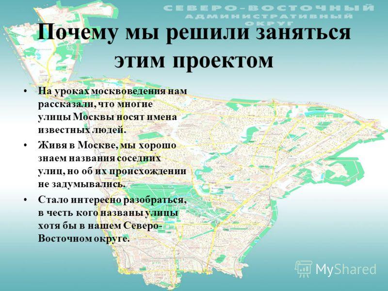Почему мы решили заняться этим проектом На уроках москвоведения нам рассказали, что многие улицы Москвы носят имена известных людей. Живя в Москве, мы хорошо знаем названия соседних улиц, но об их происхождении не задумывались. Стало интересно разобр