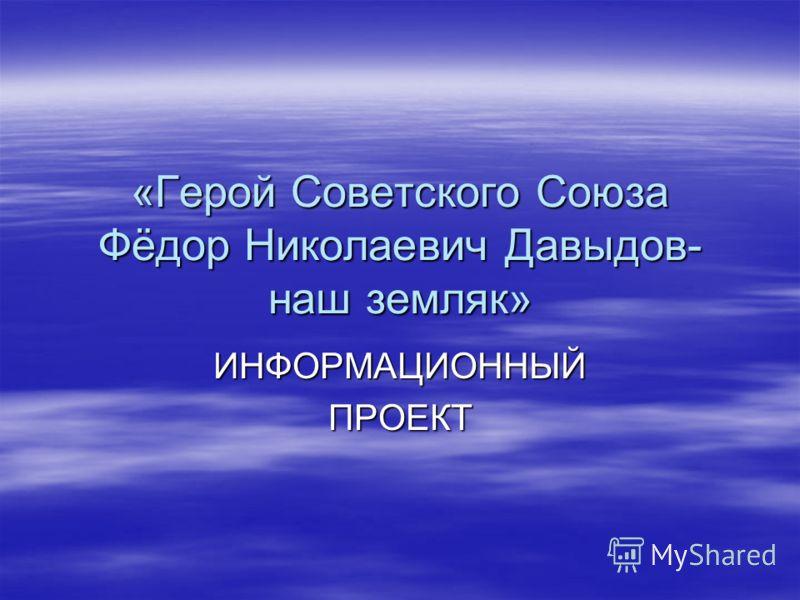 «Герой Советского Союза Фёдор Николаевич Давыдов- наш земляк» ИНФОРМАЦИОННЫЙПРОЕКТ
