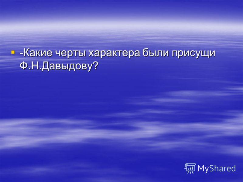 -Какие черты характера были присущи Ф.Н.Давыдову? -Какие черты характера были присущи Ф.Н.Давыдову?