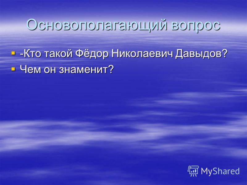 Основополагающий вопрос -Кто такой Фёдор Николаевич Давыдов? -Кто такой Фёдор Николаевич Давыдов? Чем он знаменит? Чем он знаменит?