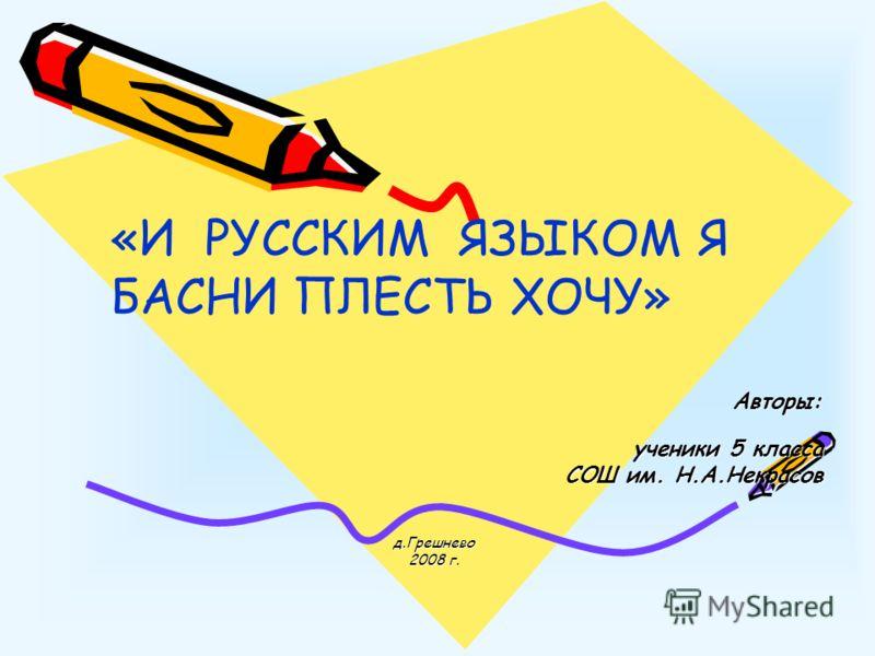 Авторы: Авторы: ученики 5 класса ученики 5 класса СОШ им. Н.А.Некрасов д.Грешнево 2008 г. «И РУССКИМ ЯЗЫКОМ Я БАСНИ ПЛЕСТЬ ХОЧУ»