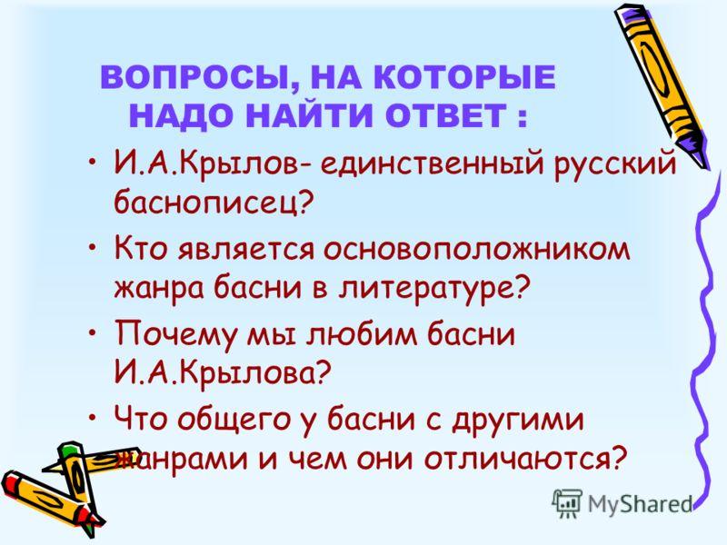 ВОПРОСЫ, НА КОТОРЫЕ НАДО НАЙТИ ОТВЕТ : И.А.Крылов- единственный русский баснописец? Кто является основоположником жанра басни в литературе? Почему мы любим басни И.А.Крылова? Что общего у басни с другими жанрами и чем они отличаются?