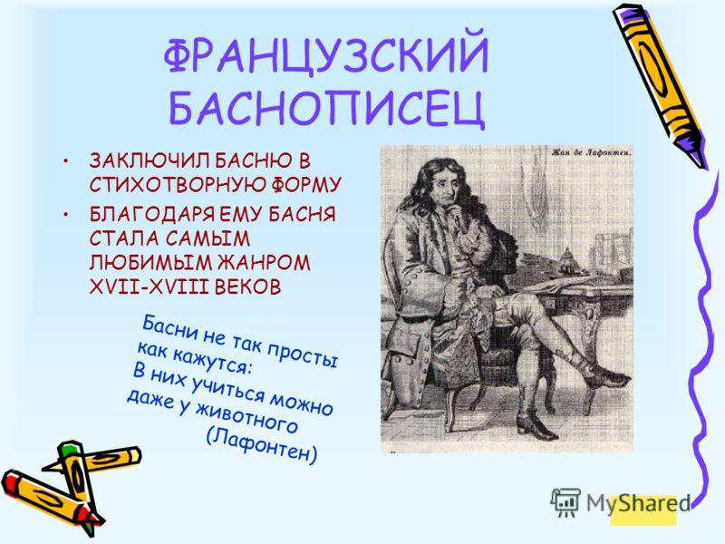 ФРАНЦУЗСКИЙ БАСНОПИСЕЦ ЗАКЛЮЧИЛ БАСНЮ В СТИХОТВОРНУЮ ФОРМУ БЛАГОДАРЯ ЕМУ БАСНЯ СТАЛА САМЫМ ЛЮБИМЫМ ЖАНРОМ XVII-XVIII ВЕКОВ Басни не так просты как кажутся: В них учиться можно даже у животного (Лафонтен)