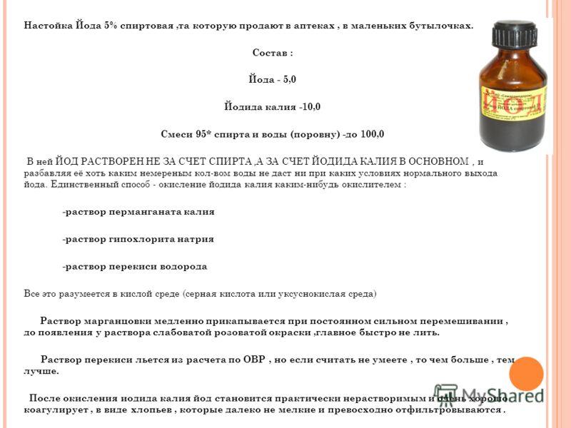 Настойка Йода 5% спиртовая,та которую продают в аптеках, в маленьких бутылочках. Состав : Йода - 5,0 Йодида калия -10,0 Смеси 95* спирта и воды (поровну) -до 100,0 В ней ЙОД РАСТВОРЕН НЕ ЗА СЧЕТ СПИРТА,А ЗА СЧЕТ ЙОДИДА КАЛИЯ В ОСНОВНОМ, и разбавляя е