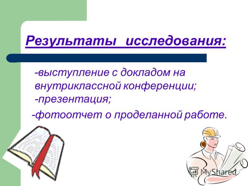 Результаты исследования: -выступление с докладом на внутриклассной конференции; -презентация; -фотоотчет о проделанной работе.