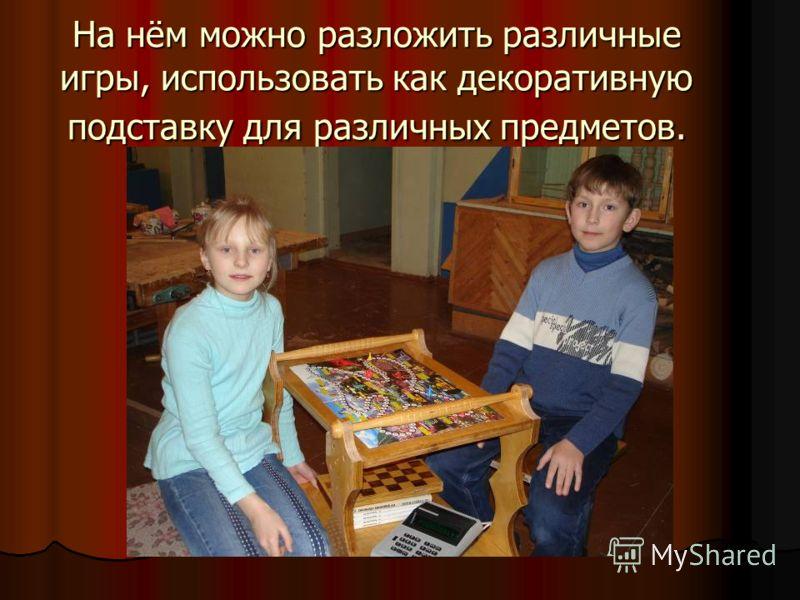 На нём можно разложить различные игры, использовать как декоративную подставку для различных предметов.