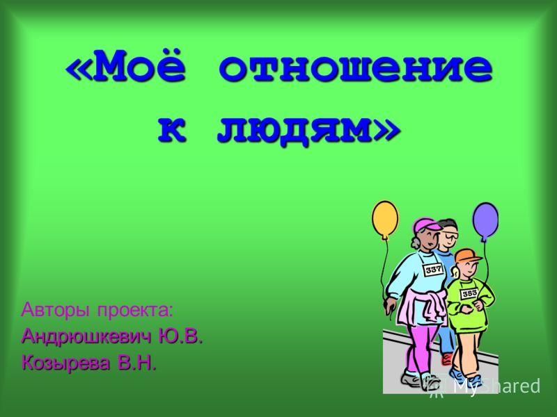 «Моё отношение к людям» Авторы проекта: Андрюшкевич Ю.В. Козырева В.Н.