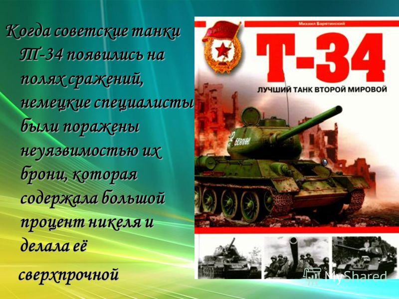 Когда советские танки Т-34 появились на полях сражений, немецкие специалисты были поражены неуязвимостью их брони, которая содержала большой процент никеля и делала её сверхпрочной сверхпрочной