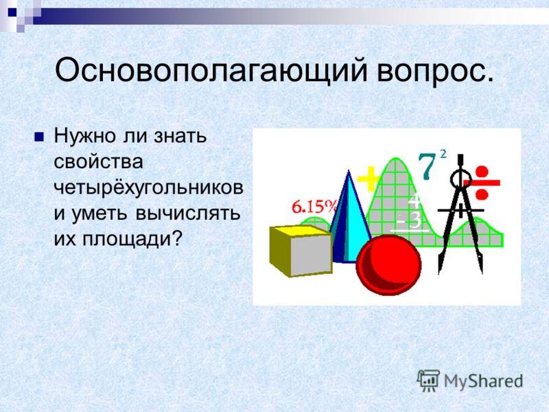 Основополагающий вопрос. Нужно ли знать свойства четырёхугольников и уметь вычислять их площади?