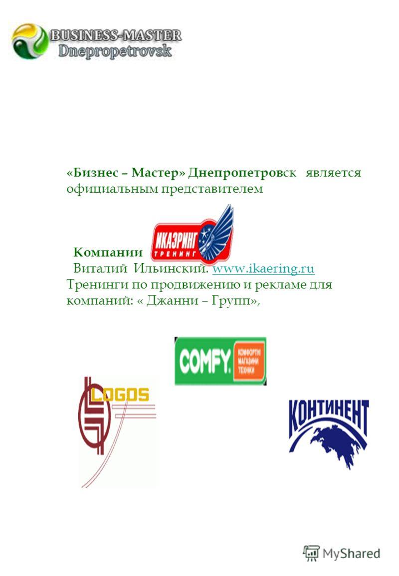 «Бизнес – Мастер» Днепропетров ск является официальным представителем Компании Виталий Ильинский. www.ikaering.ruwww.ikaering.ru Тренинги по продвижению и рекламе для компаний: « Джанни – Групп»,