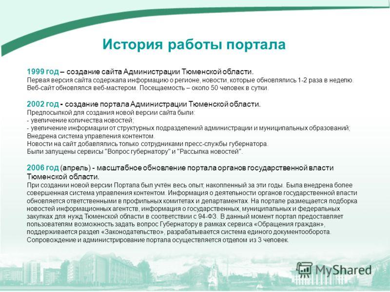 1999 год – создание сайта Администрации Тюменской области. Первая версия сайта содержала информацию о регионе, новости, которые обновлялись 1-2 раза в неделю. Веб-сайт обновлялся веб-мастером. Посещаемость – около 50 человек в сутки. 2002 год - созда