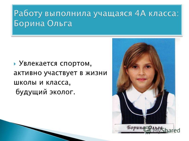 Увлекается спортом, активно участвует в жизни школы и класса, будущий эколог.