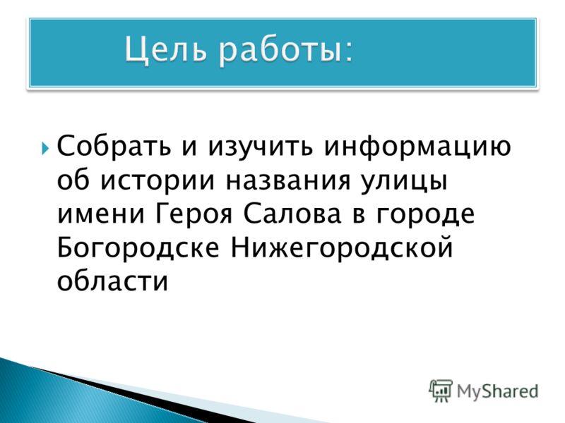 Собрать и изучить информацию об истории названия улицы имени Героя Салова в городе Богородске Нижегородской области