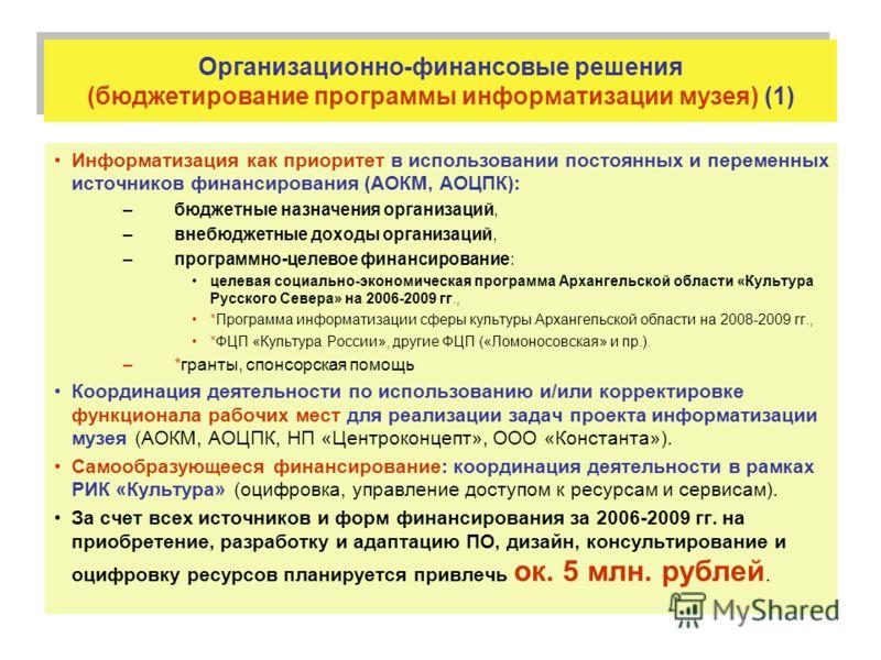 Организационно-финансовые решения (бюджетирование программы информатизации музея) (1) Информатизация как приоритет в использовании постоянных и переменных источников финансирования (АОКМ, АОЦПК): –бюджетные назначения организаций, –внебюджетные доход