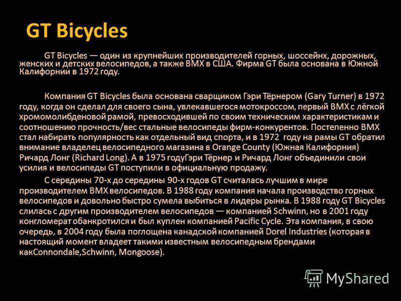 GT Bicycles GT Bicycles один из крупнейших производителей горных, шоссейнх, дорожных, женских и детских велосипедов, а также ВМХ в США. Фирма GT была основана в Южной Калифорнии в 1972 году. Компания GT Bicycles была основана сварщиком Гэри Тёрнером