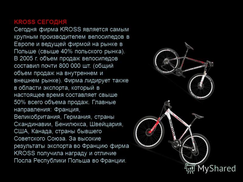 KROSS СЕГОДНЯ Сегодня фирма KROSS является самым крупным производителем велосипедов в Европе и ведущей фирмой на рынке в Польше (свыше 40% польского рынка). В 2005 г. объем продаж велосипедов составил почти 800 000 шт. (общий объем продаж на внутренн