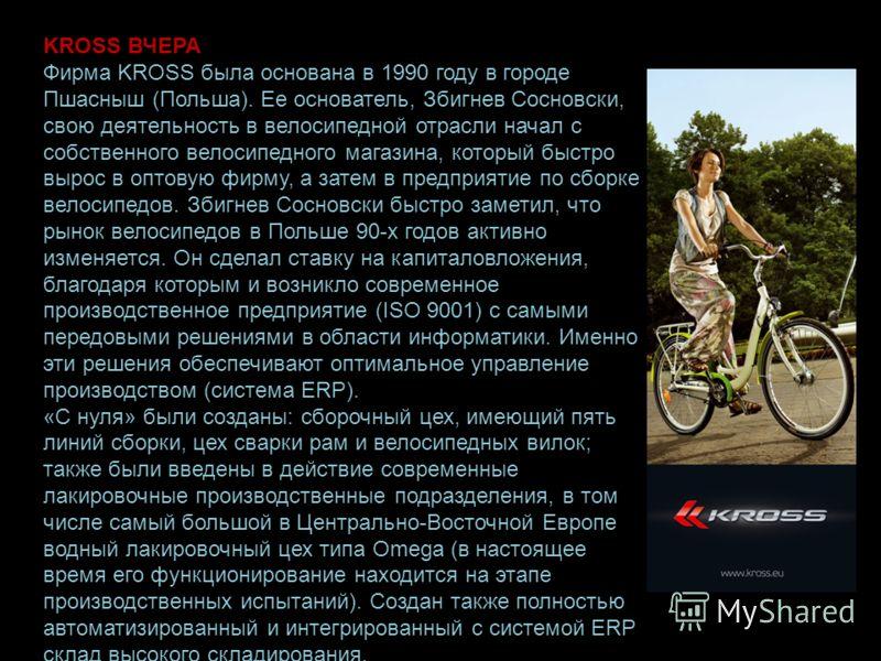 KROSS ВЧЕРА Фирма KROSS была основана в 1990 году в городе Пшасныш (Польша). Ее основатель, Збигнев Сосновски, свою деятельность в велосипедной отрасли начал с собственного велосипедного магазина, который быстро вырос в оптовую фирму, а затем в предп