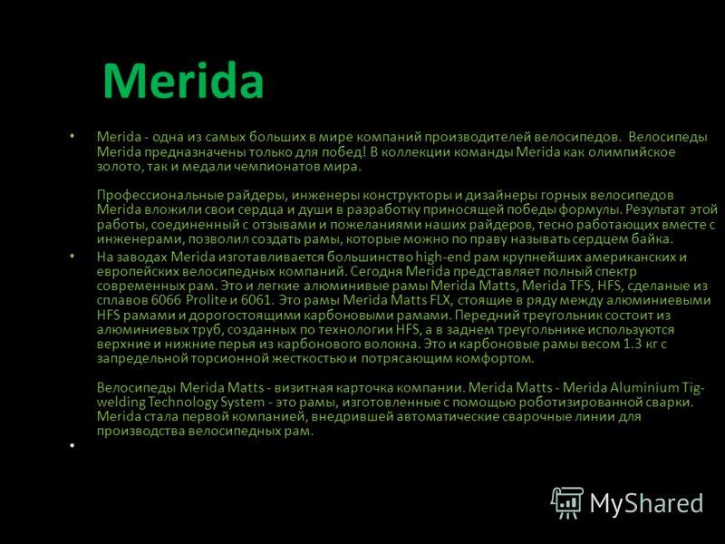 Merida - одна из самых больших в мире компаний производителей велосипедов. Велосипеды Merida предназначены только для побед! В коллекции команды Merida как олимпийское золото, так и медали чемпионатов мира. Профессиональные райдеры, инженеры конструк