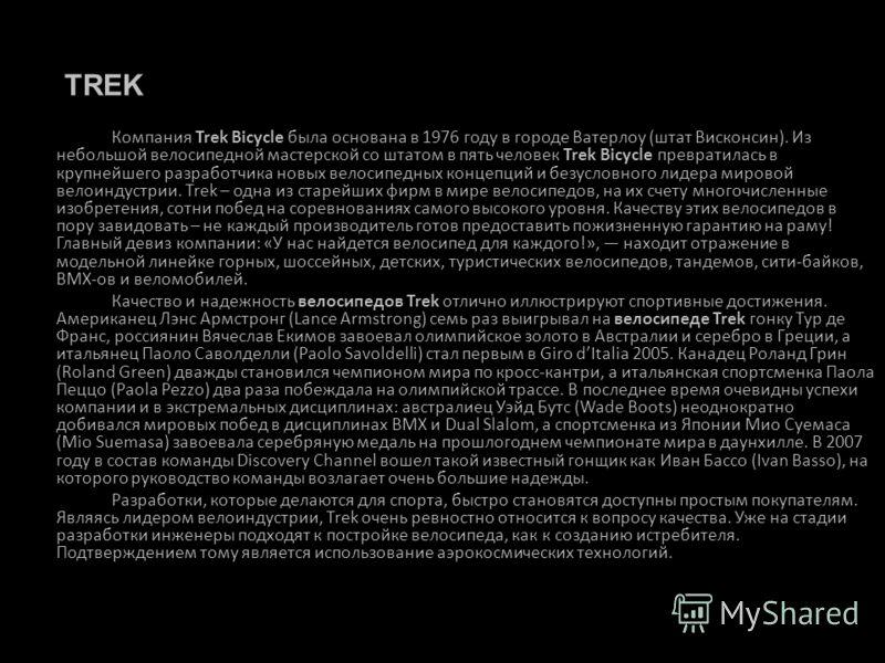 Компания Trek Bicycle была основана в 1976 году в городе Ватерлоу (штат Висконсин). Из небольшой велосипедной мастерской со штатом в пять человек Trek Bicycle превратилась в крупнейшего разработчика новых велосипедных концепций и безусловного лидера