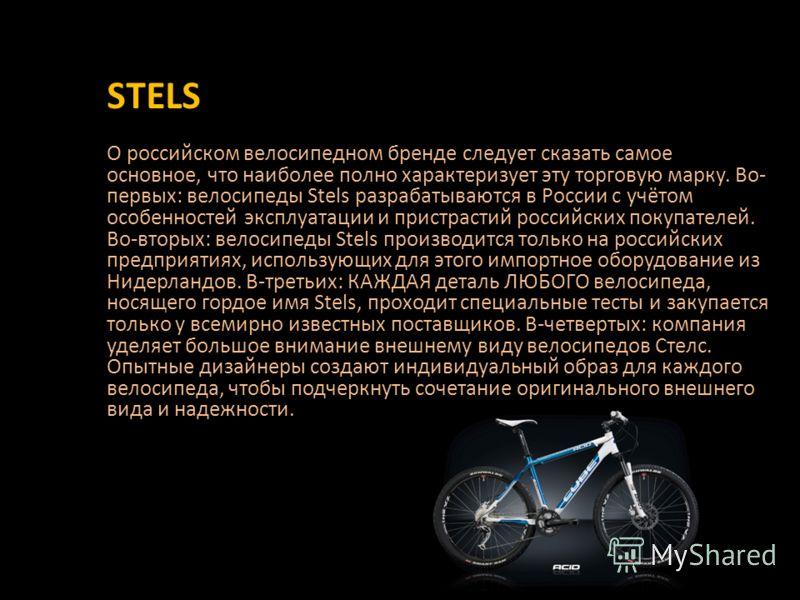 О российском велосипедном бренде следует сказать самое основное, что наиболее полно характеризует эту торговую марку. Во- первых: велосипеды Stels разрабатываются в России с учётом особенностей эксплуатации и пристрастий российских покупателей. Во-вт