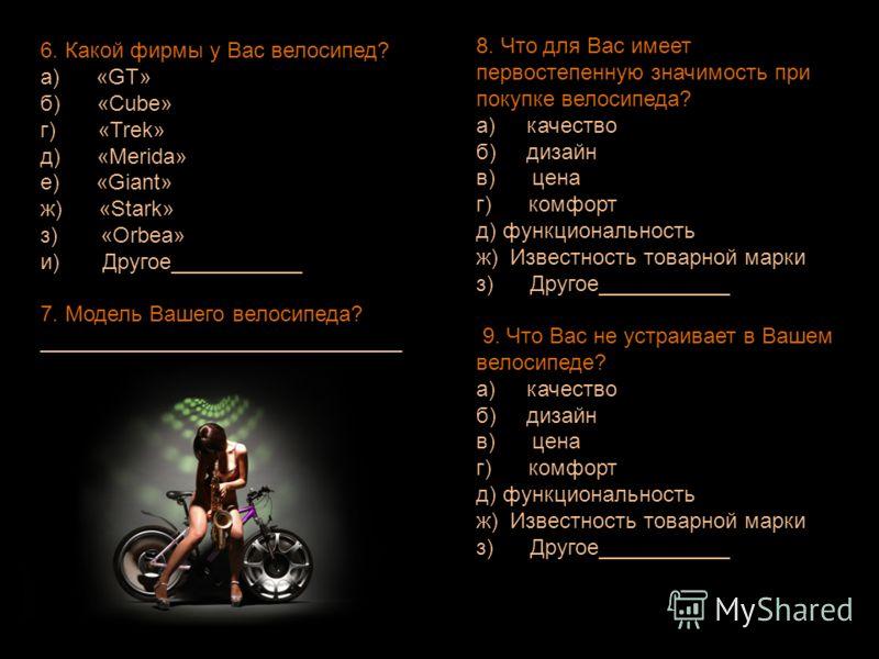 6. Какой фирмы у Вас велосипед? a) «GT» б) «Cube» г) «Trek» д) «Merida» е) «Giant» ж) «Stark» з) «Orbea» и) Другое___________ 7. Модель Вашего велосипеда? ______________________________ 8. Что для Вас имеет первостепенную значимость при покупке велос