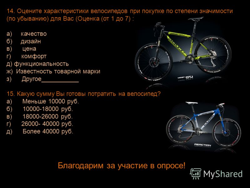 14. Оцените характеристики велосипедов при покупке по степени значимости (по убыванию) для Вас (Оценка (от 1 до 7) : а) качество б) дизайн в) цена г) комфорт д) функциональность ж) Известность товарной марки з) Другое___________ 15. Какую сумму Вы го