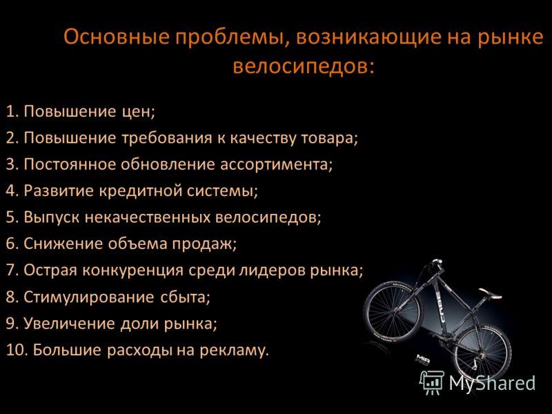 Основные проблемы, возникающие на рынке велосипедов: 1. Повышение цен; 2. Повышение требования к качеству товара; 3. Постоянное обновление ассортимента; 4. Развитие кредитной системы; 5. Выпуск некачественных велосипедов; 6. Снижение объема продаж; 7