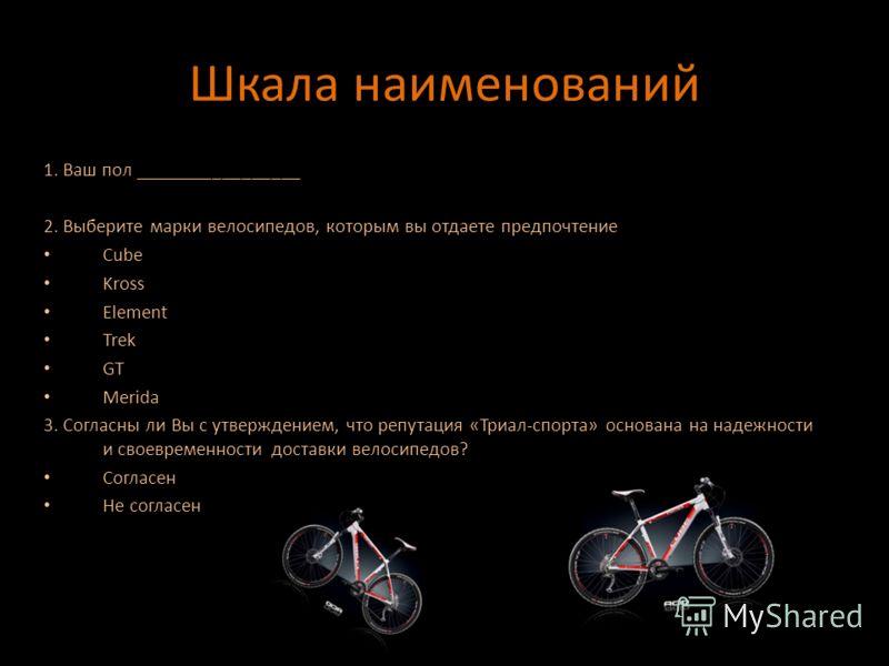 Шкала наименований 1. Ваш пол _________________ 2. Выберите марки велосипедов, которым вы отдаете предпочтение Cube Kross Element Trek GT Merida 3. Согласны ли Вы с утверждением, что репутация «Триал-спорта» основана на надежности и своевременности д