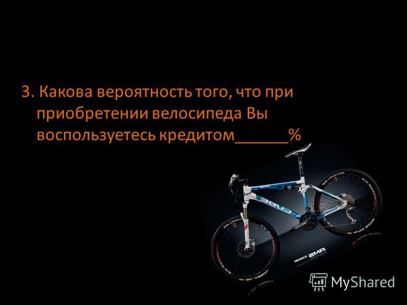 3. Какова вероятность того, что при приобретении велосипеда Вы воспользуетесь кредитом______%