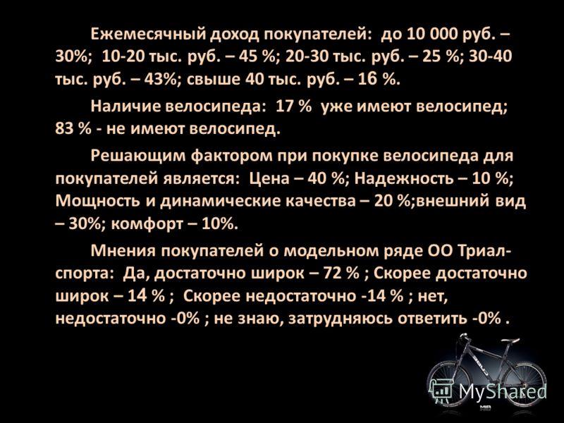 Ежемесячный доход покупателей: до 10 000 руб. – 30%; 10-20 тыс. руб. – 45 %; 20-30 тыс. руб. – 25 %; 30-40 тыс. руб. – 43%; свыше 40 тыс. руб. – 1 6 %. Наличие велосипеда: 17 % уже имеют велосипед; 83 % - не имеют велосипед. Решающим фактором при пок