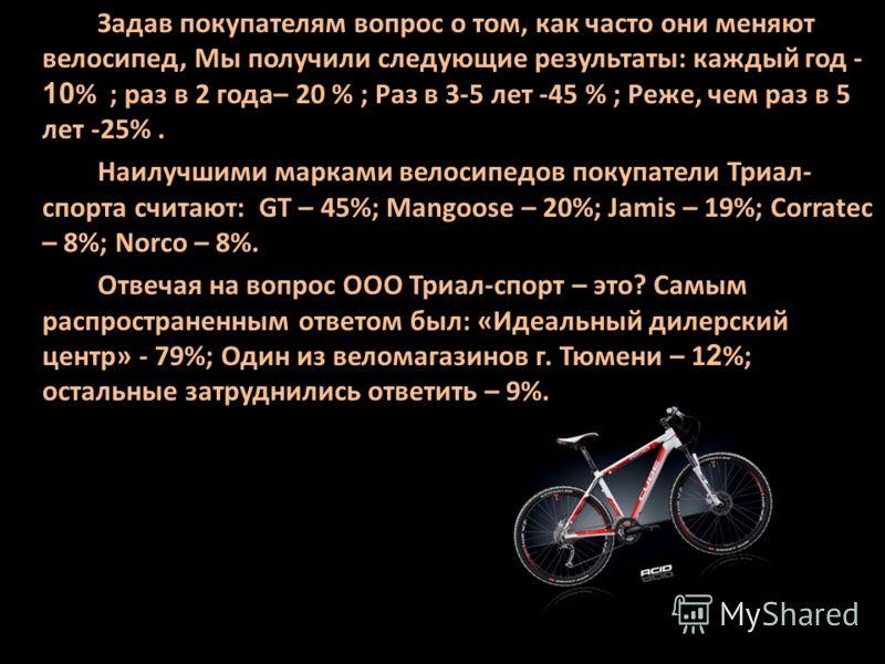 Задав покупателям вопрос о том, как часто они меняют велосипед, Мы получили следующие результаты: каждый год - 10 % ; раз в 2 года– 20 % ; Раз в 3-5 лет -45 % ; Реже, чем раз в 5 лет -25%. Наилучшими марками велосипедов покупатели Триал- спорта счита