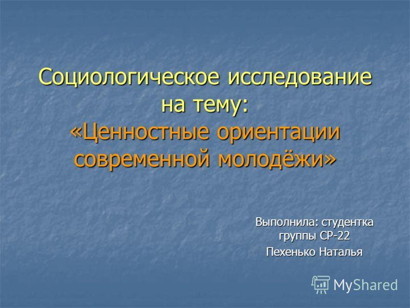 Социологическое исследование на тему: «Ценностные ориентации современной молодёжи» Выполнила: студентка группы СР-22 Пехенько Наталья
