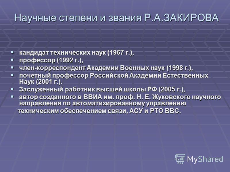 Научные степени и звания Р.А.ЗАКИРОВА Научные степени и звания Р.А.ЗАКИРОВА кандидат технических наук (1967 г.), кандидат технических наук (1967 г.), профессор (1992 г.), профессор (1992 г.), член-корреспондент Академии Военных наук (1998 г.), член-к