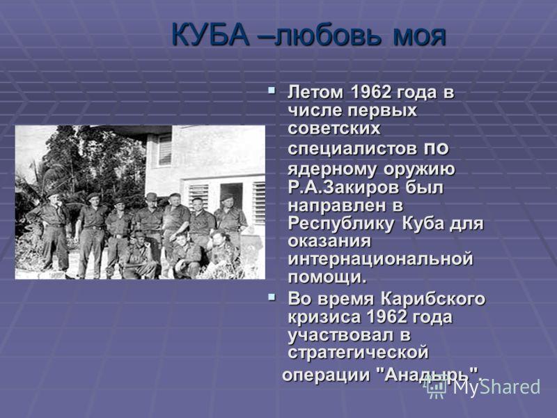КУБА –любовь моя Летом 1962 года в числе первых советских специалистов по ядерному оружию Р.А.Закиров был направлен в Республику Куба для оказания интернациональной помощи. Летом 1962 года в числе первых советских специалистов по ядерному оружию Р.А.