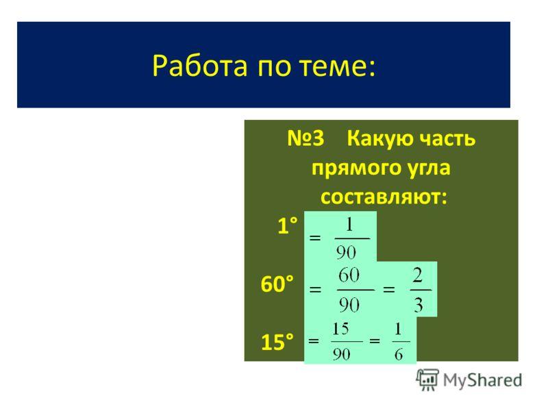 Работа по теме: 3 Какую часть прямого угла составляют: 1° 60° 15°