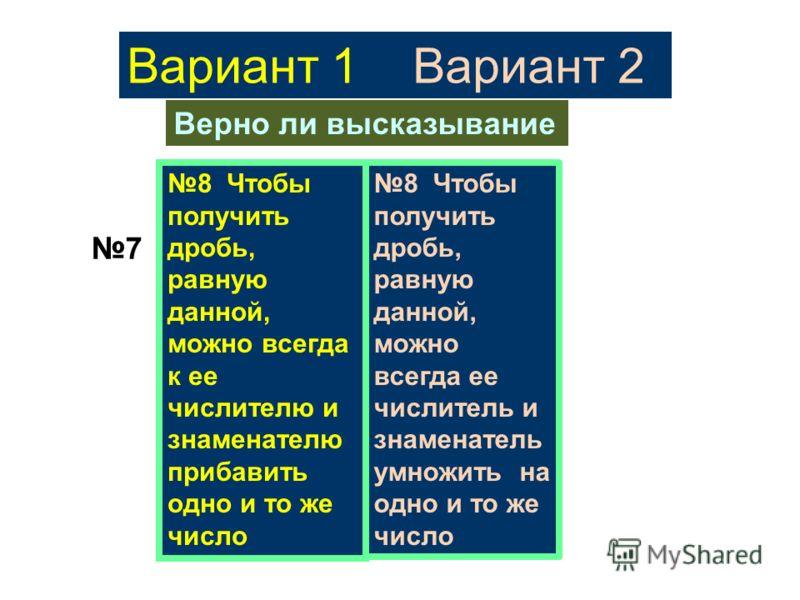 Вариант 1 Вариант 2 Верно ли высказывание 7 8 Чтобы получить дробь, равную данной, можно всегда к ее числителю и знаменателю прибавить одно и то же число 8 Чтобы получить дробь, равную данной, можно всегда ее числитель и знаменатель умножить на одно