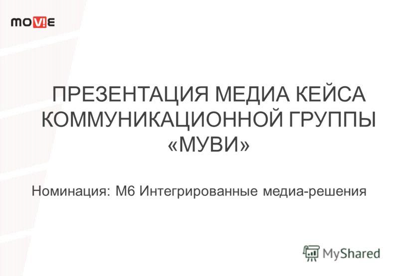 ПРЕЗЕНТАЦИЯ МЕДИА КЕЙСА КОММУНИКАЦИОННОЙ ГРУППЫ «МУВИ» Номинация: М6 Интегрированные медиа-решения