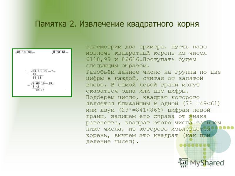 Памятка 2. Извлечение квадратного корня Рассмотрим два примера. Пусть надо извлечь квадратный корень из чисел 6118,99 и 86616.Поступать будем следующим образом. Разобьём данное число на группы по две цифры в каждой, считая от запятой влево. В самой л