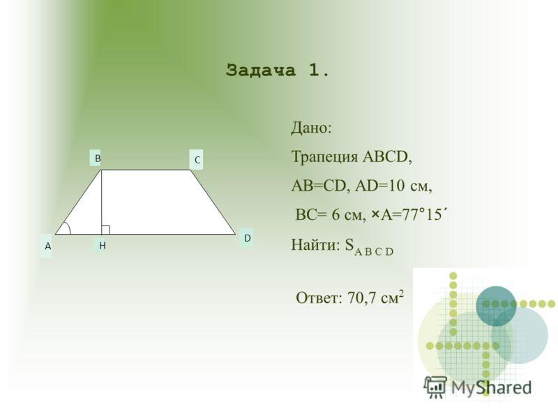 А B C D H Задача 1. Дано: Трапеция ABCD, AB=CD, AD=10 см, BC= 6 см, ×A=77°15´ Найти: S A B C D Ответ: 70,7 см 2