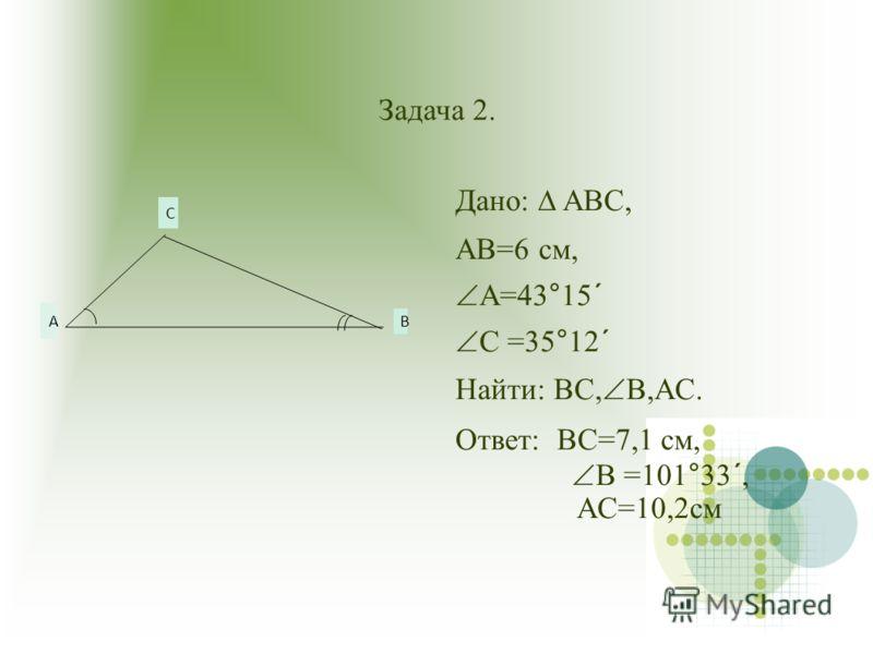 Задача 2. Дано: ABC, AB=6 см, A=43°15´ C =35°12´ Hайти: BC, B,AC. Ответ: BC=7,1 см, B =101°33´, AC=10,2см А B C