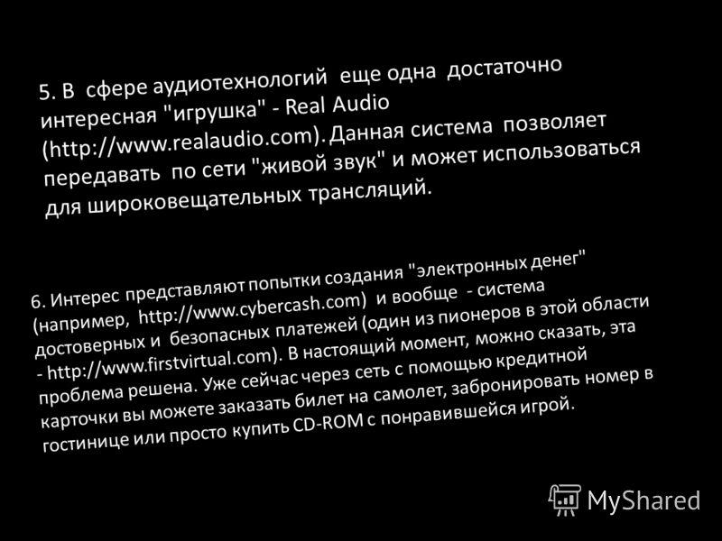 3. Системы видеоконференций. Они существуют и работают. Наиболее известный свободно распространяемый продукт этого рода - программа Cu-SeeME. Адрес сервера - http://137.142.42.95/CuSeeME.html. Минимальная скорость подключения 14400 b/c. Эта