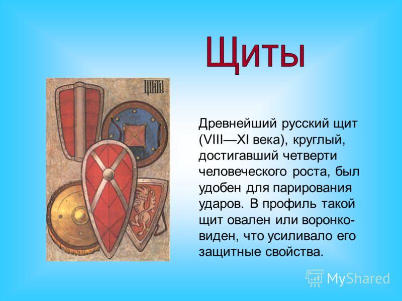Древнейший русский щит (VIIIXI века), круглый, достигавший четверти человеческого роста, был удобен для парирования ударов. В профиль такой щит овален или воронко- виден, что усиливало его защитные свойства.