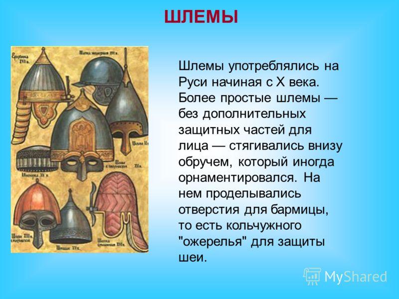 ШЛЕМЫ Шлемы употреблялись на Руси начиная с Х века. Более простые шлемы без дополнительных защитных частей для лица стягивались внизу обручем, который иногда орнаментировался. На нем проделывались отверстия для бармицы, то есть кольчужного