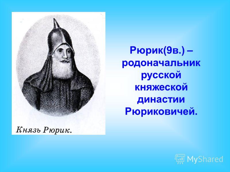 Рюрик(9в.) – родоначальник русской княжеской династии Рюриковичей.