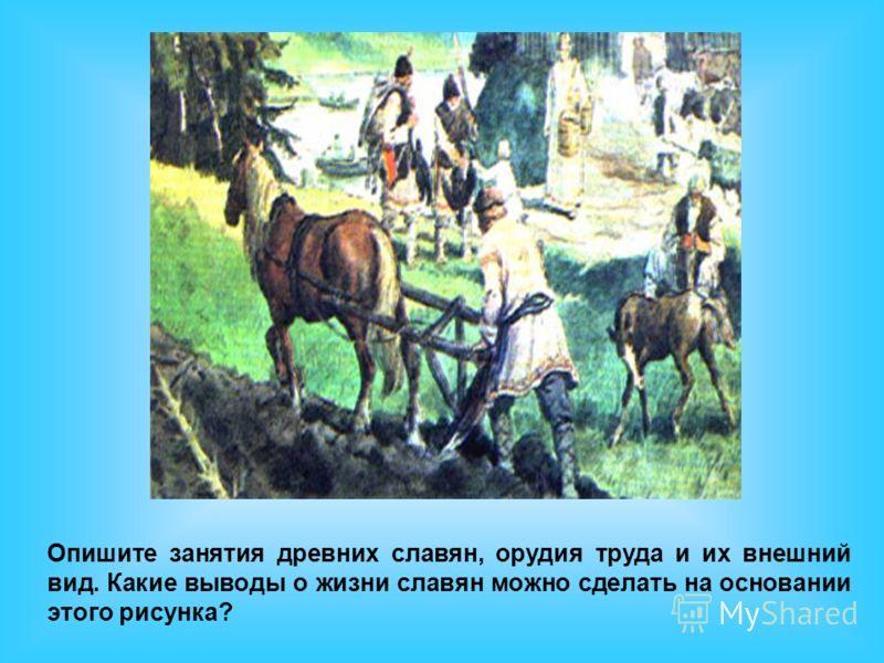 Опишите занятия древних славян, орудия труда и их внешний вид. Какие выводы о жизни славян можно сделать на основании этого рисунка?