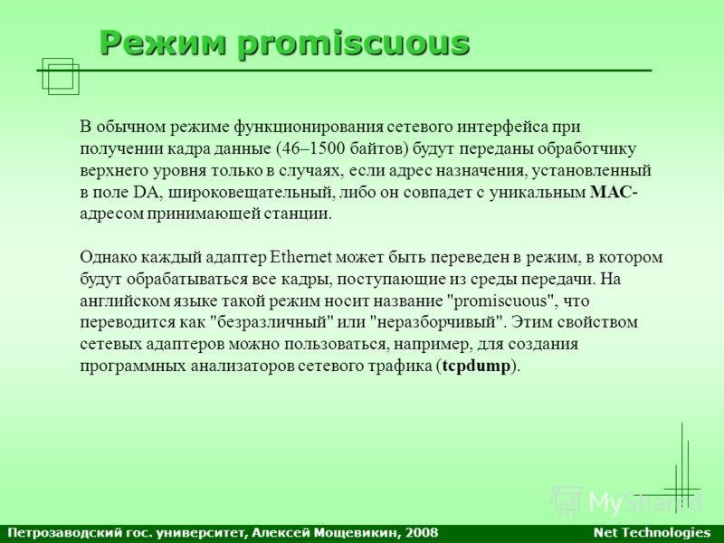Режим promiscuous В обычном режиме функционирования сетевого интерфейса при получении кадра данные (46–1500 байтов) будут переданы обработчику верхнего уровня только в случаях, если адрес назначения, установленный в поле DA, широковещательный, либо о