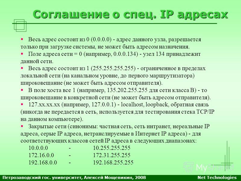 Соглашение о спец. IP адресах Весь адрес состоит из 0 (0.0.0.0) - адрес данного узла, разрешается только при загрузке системы, не может быть адресом назначения. Поле адреса сети = 0 (например, 0.0.0.134) - узел 134 принадлежит данной сети. Весь адрес