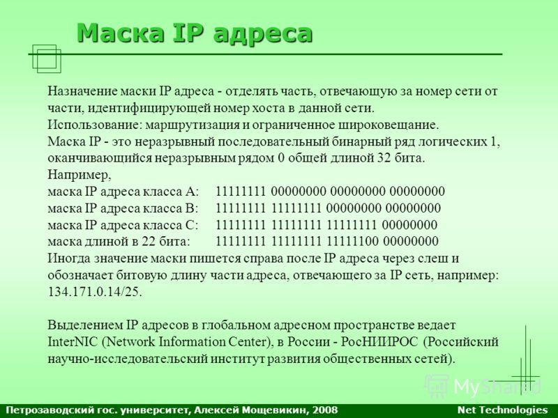 Маска IP адреса Назначение маски IP адреса - отделять часть, отвечающую за номер сети от части, идентифицирующей номер хоста в данной сети. Использование: маршрутизация и ограниченное широковещание. Маска IP - это неразрывный последовательный бинарны