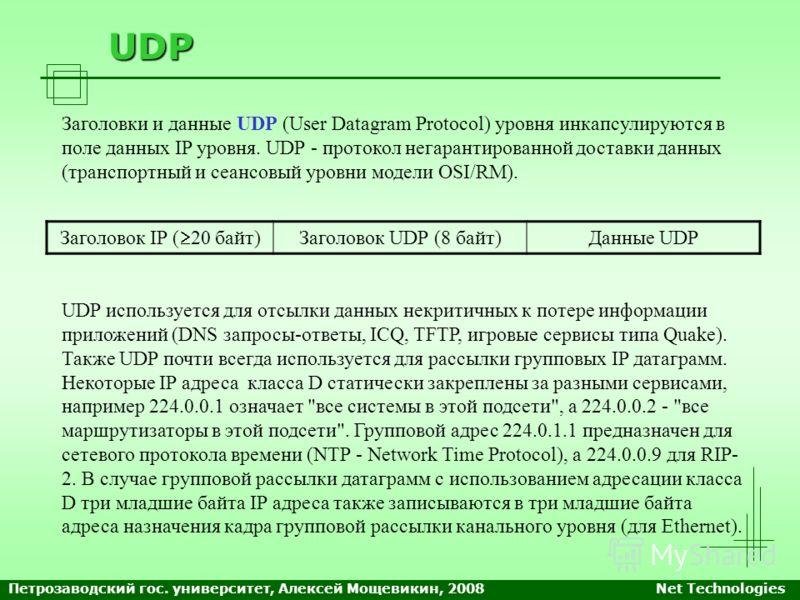 UDP Заголовки и данные UDP (User Datagram Protocol) уровня инкапсулируются в поле данных IP уровня. UDP - протокол негарантированной доставки данных (транспортный и сеансовый уровни модели OSI/RM). UDP используется для отсылки данных некритичных к по